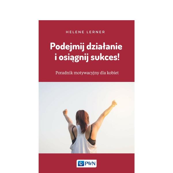 Podejmij działanie i osiągnij sukces! Poradnik motywacyjny dla kobiet